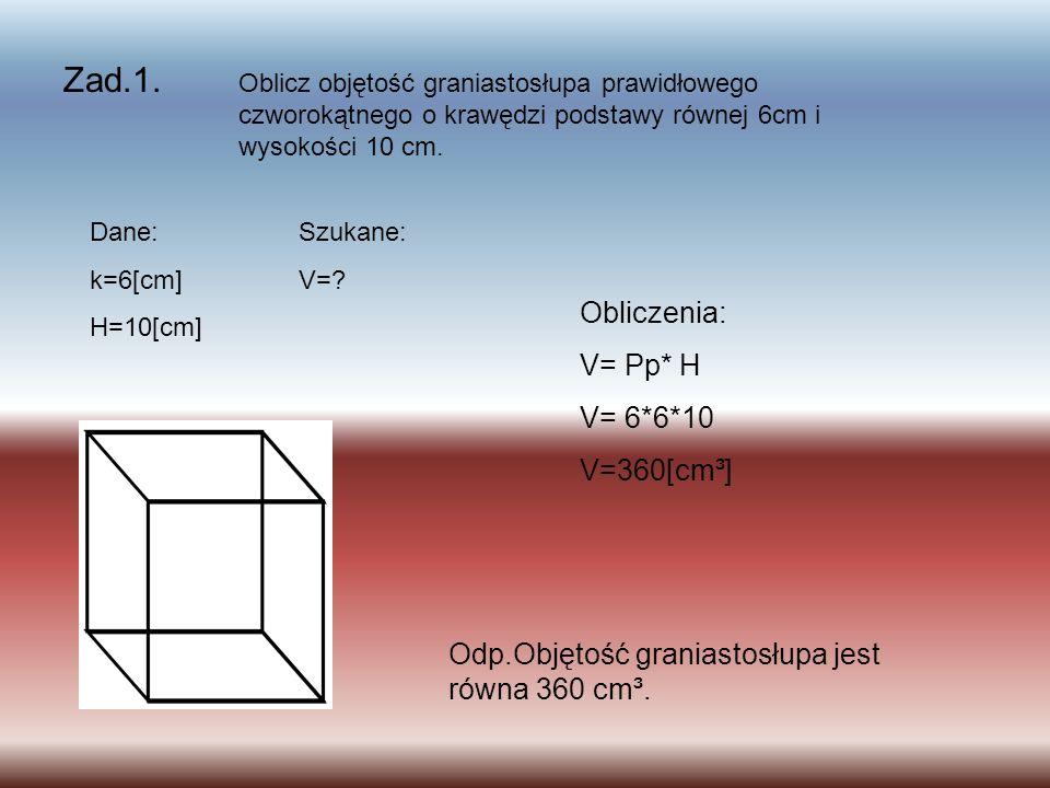 Zad.1. Obliczenia: V= Pp* H V= 6*6*10 V=360[cm³]